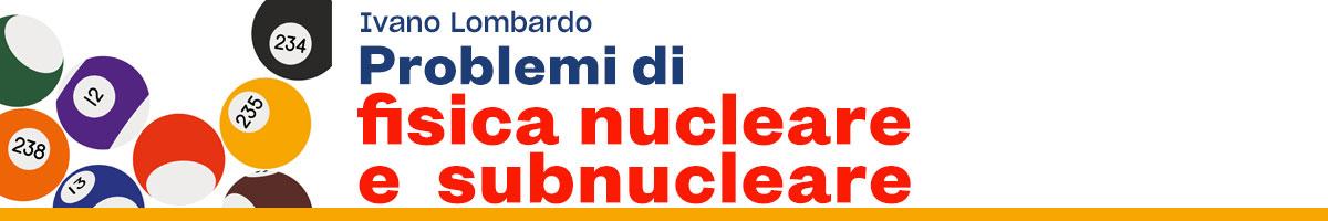 Ivano Lombardo, Esercizi di Fisica nucleare e subnucleare